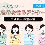 生理のお悩みアンケート~Vol.1 生理痛&お悩み編~
