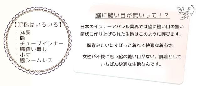 脇に縫い目が無いって!?丸胴・筒・チューブインナー・脇縫い無し・小寸・脇シームレス日本のインナーアパレル業界では脇に縫い目の無い筒状に作り上げられた生地はこのように呼びます。腹巻みたいにすぽっと着れて快適な着心地。女性が不快に思う脇の縫い目がない、肌着としていちばん快適な生地なんです。